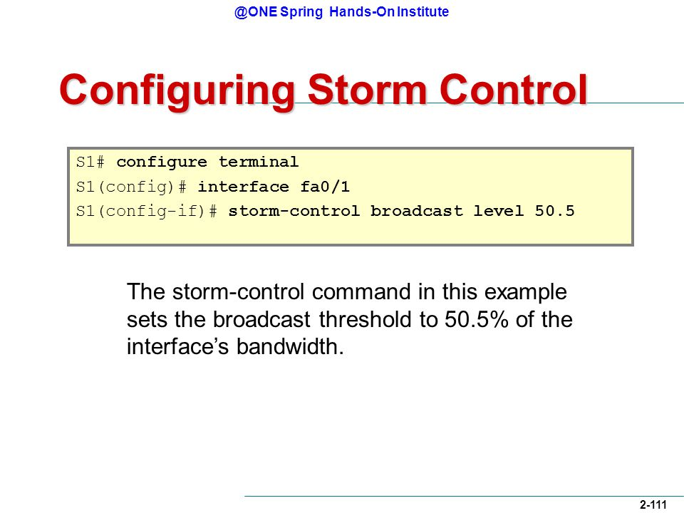 @ONE Spring Hands-On Institute 2-111 Configuring Storm Control S1# configure terminal S1(config)# interface fa0/1 S1(config-if)# storm-control broadcast level 50.5 The storm-control command in this example sets the broadcast threshold to 50.5% of the interface's bandwidth.