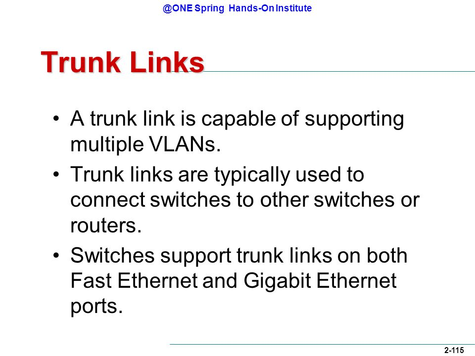 @ONE Spring Hands-On Institute 2-115 Trunk Links A trunk link is capable of supporting multiple VLANs.