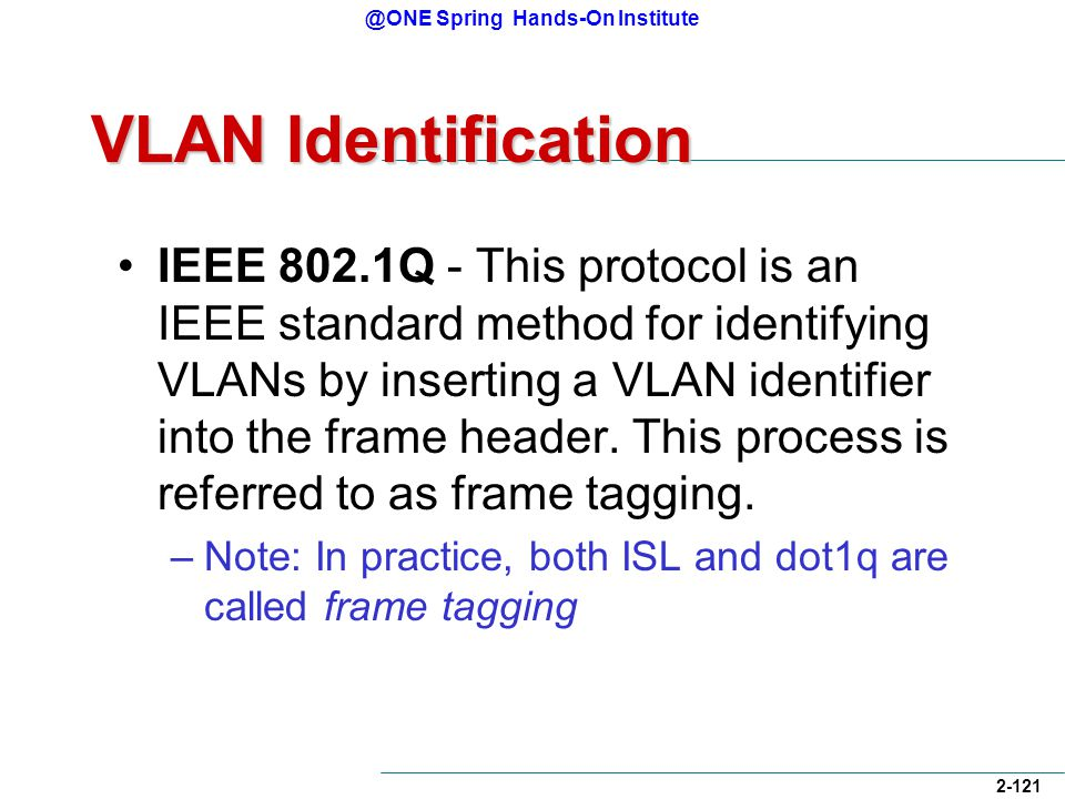 @ONE Spring Hands-On Institute 2-121 VLAN Identification IEEE 802.1Q - This protocol is an IEEE standard method for identifying VLANs by inserting a VLAN identifier into the frame header.