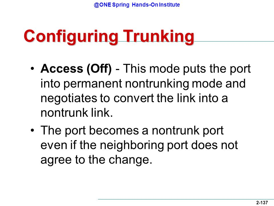 @ONE Spring Hands-On Institute 2-137 Configuring Trunking Access (Off) - This mode puts the port into permanent nontrunking mode and negotiates to convert the link into a nontrunk link.