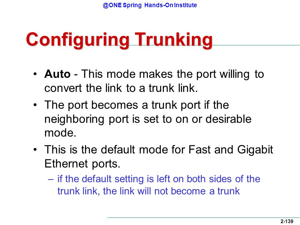@ONE Spring Hands-On Institute 2-139 Configuring Trunking Auto - This mode makes the port willing to convert the link to a trunk link.