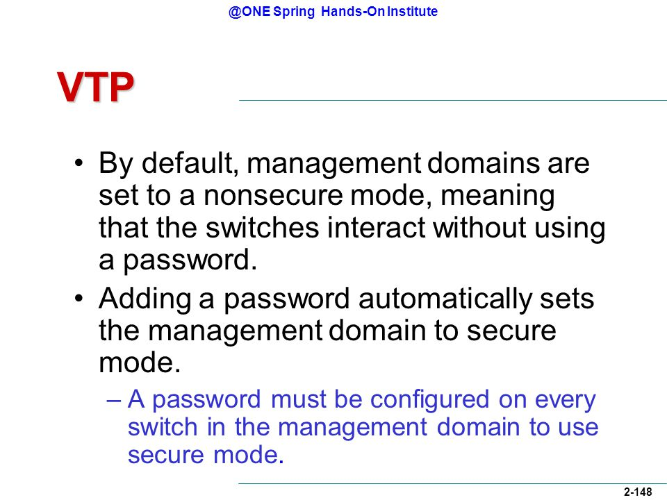 @ONE Spring Hands-On Institute 2-148 VTP By default, management domains are set to a nonsecure mode, meaning that the switches interact without using a password.