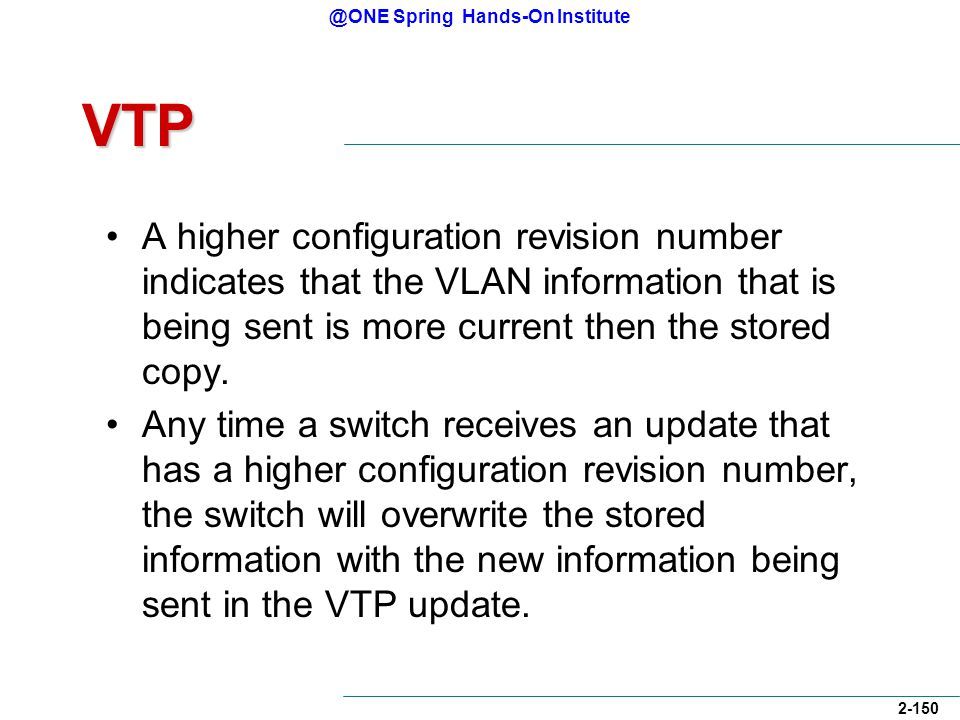 @ONE Spring Hands-On Institute 2-150 VTP A higher configuration revision number indicates that the VLAN information that is being sent is more current then the stored copy.