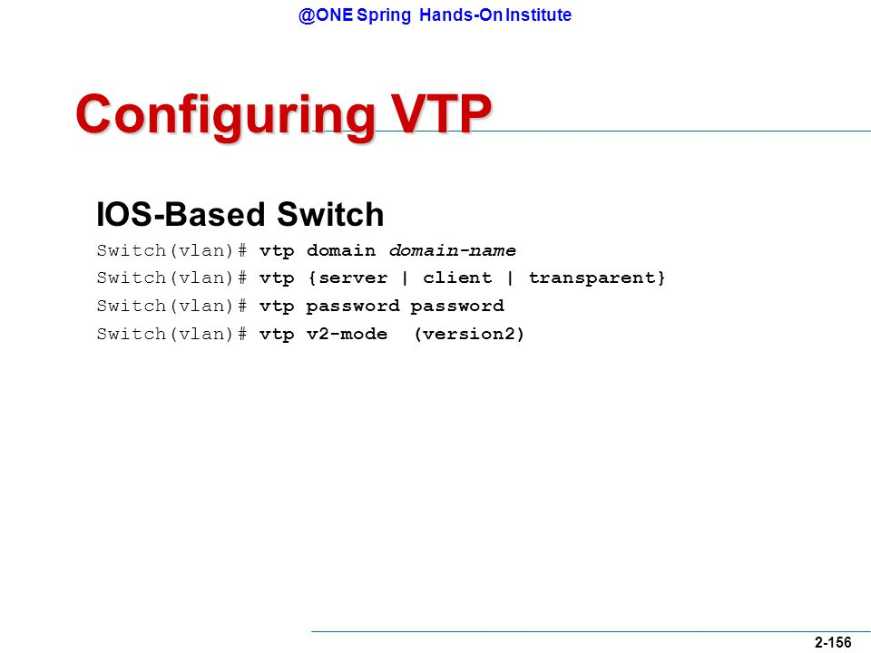 @ONE Spring Hands-On Institute 2-156 Configuring VTP IOS-Based Switch Switch(vlan)# vtp domain domain-name Switch(vlan)# vtp {server | client | transparent} Switch(vlan)# vtp password password Switch(vlan)# vtp v2-mode (version2)