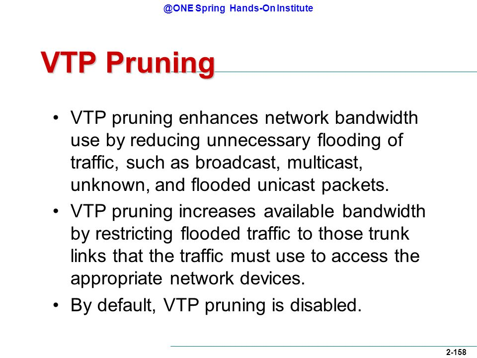 @ONE Spring Hands-On Institute 2-158 VTP Pruning VTP pruning enhances network bandwidth use by reducing unnecessary flooding of traffic, such as broadcast, multicast, unknown, and flooded unicast packets.