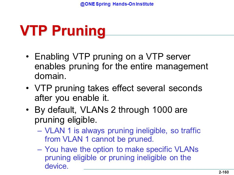 @ONE Spring Hands-On Institute 2-160 VTP Pruning Enabling VTP pruning on a VTP server enables pruning for the entire management domain.