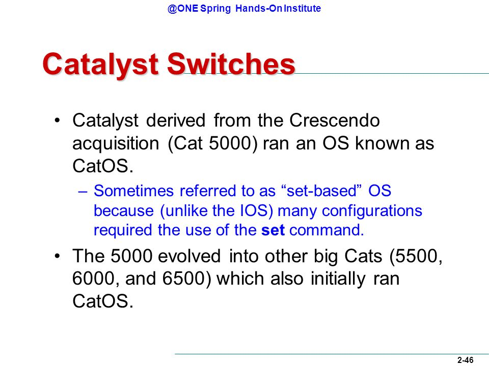 @ONE Spring Hands-On Institute 2-46 Catalyst Switches Catalyst derived from the Crescendo acquisition (Cat 5000) ran an OS known as CatOS.
