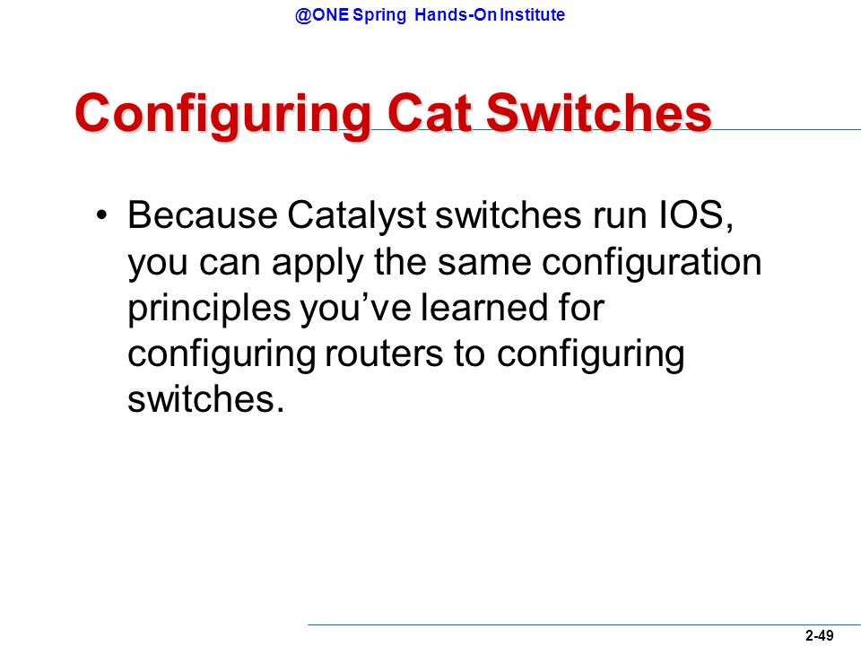 @ONE Spring Hands-On Institute 2-49 Configuring Cat Switches Because Catalyst switches run IOS, you can apply the same configuration principles you've learned for configuring routers to configuring switches.