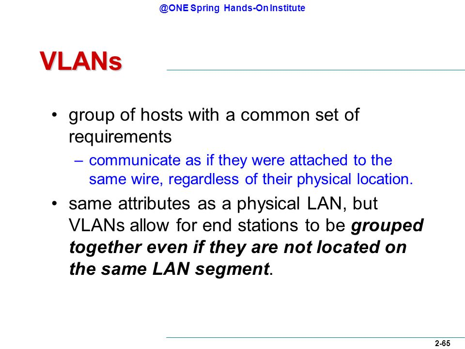 @ONE Spring Hands-On Institute 2-65 VLANs group of hosts with a common set of requirements –communicate as if they were attached to the same wire, regardless of their physical location.