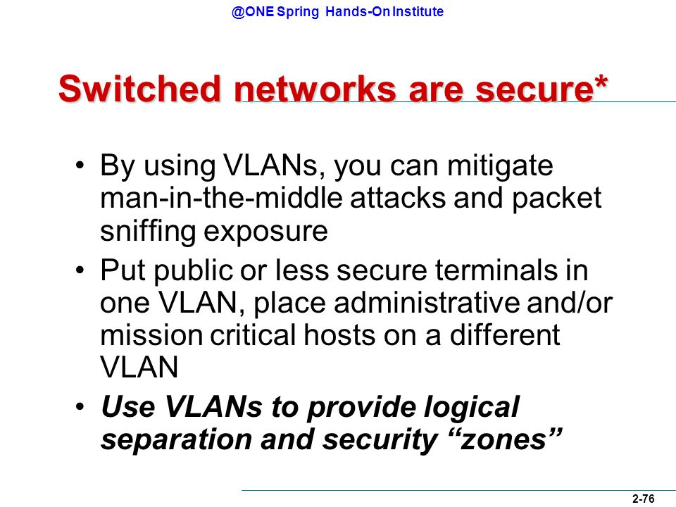 @ONE Spring Hands-On Institute 2-76 Switched networks are secure* By using VLANs, you can mitigate man-in-the-middle attacks and packet sniffing exposure Put public or less secure terminals in one VLAN, place administrative and/or mission critical hosts on a different VLAN Use VLANs to provide logical separation and security zones