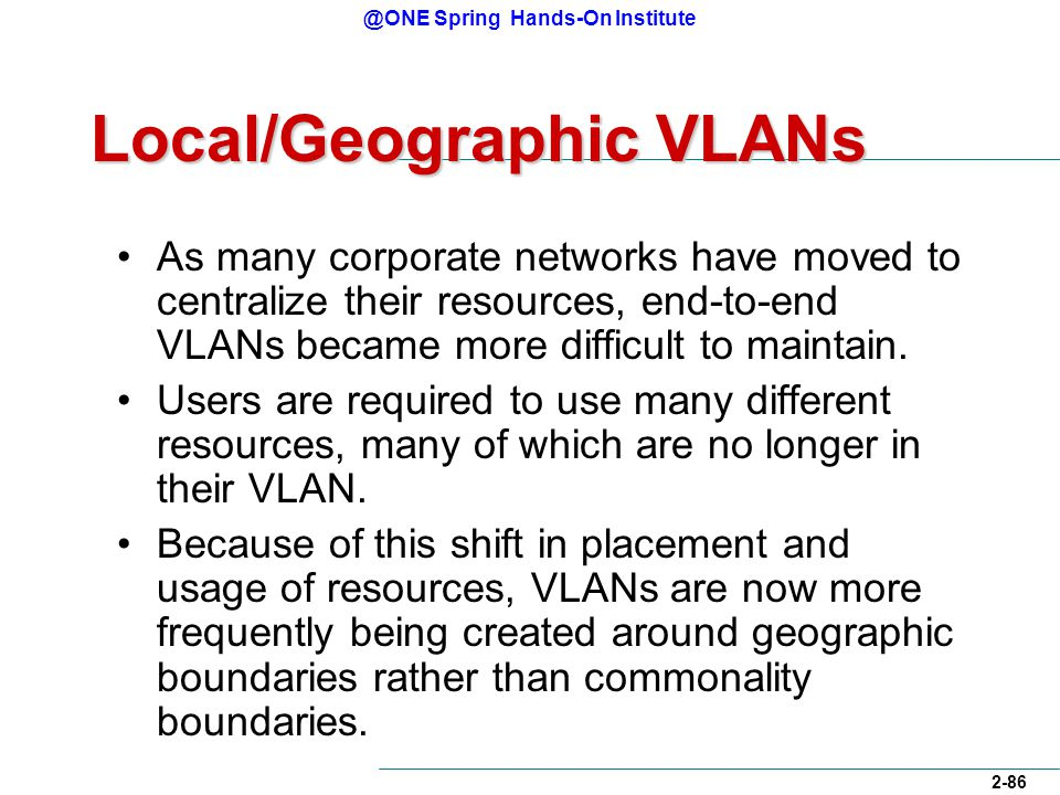 @ONE Spring Hands-On Institute 2-86 Local/Geographic VLANs As many corporate networks have moved to centralize their resources, end-to-end VLANs became more difficult to maintain.
