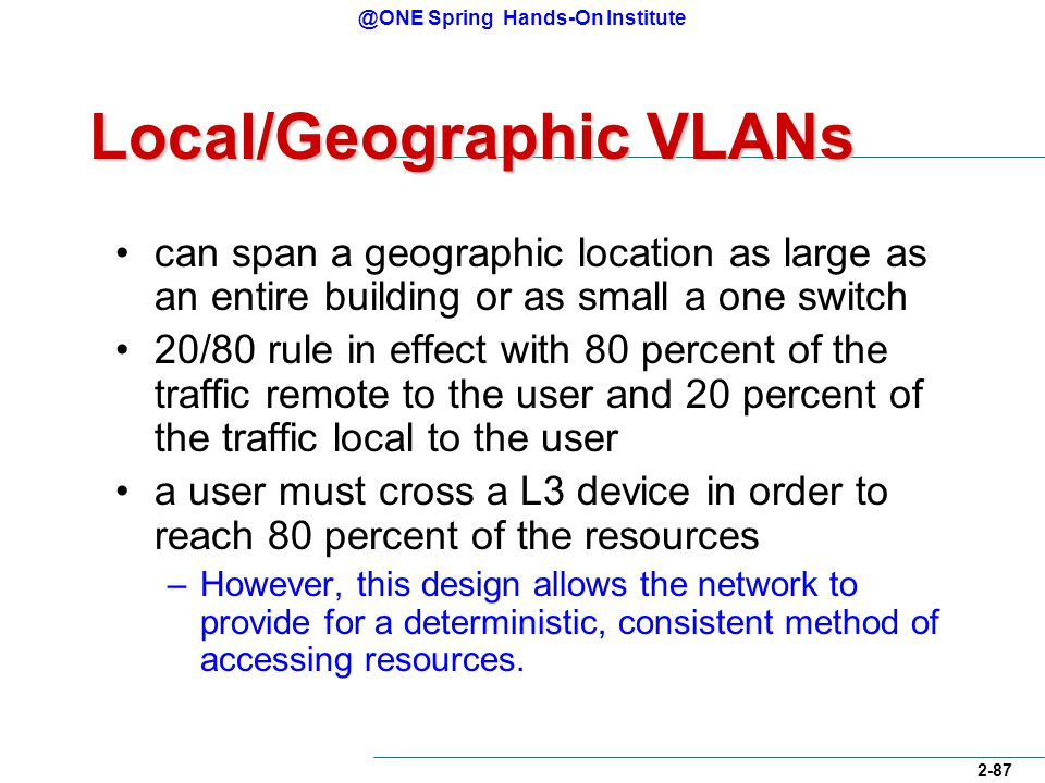 @ONE Spring Hands-On Institute 2-87 Local/Geographic VLANs can span a geographic location as large as an entire building or as small a one switch 20/80 rule in effect with 80 percent of the traffic remote to the user and 20 percent of the traffic local to the user a user must cross a L3 device in order to reach 80 percent of the resources –However, this design allows the network to provide for a deterministic, consistent method of accessing resources.