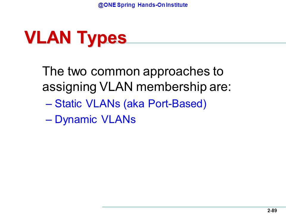 @ONE Spring Hands-On Institute 2-89 VLAN Types The two common approaches to assigning VLAN membership are: –Static VLANs (aka Port-Based) –Dynamic VLANs