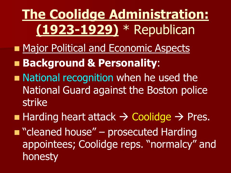 The Coolidge Administration: (1923-1929) * Republican Major Political and Economic Aspects Background & Personality: National recognition when he used the National Guard against the Boston police strike Harding heart attack  Coolidge  Pres.