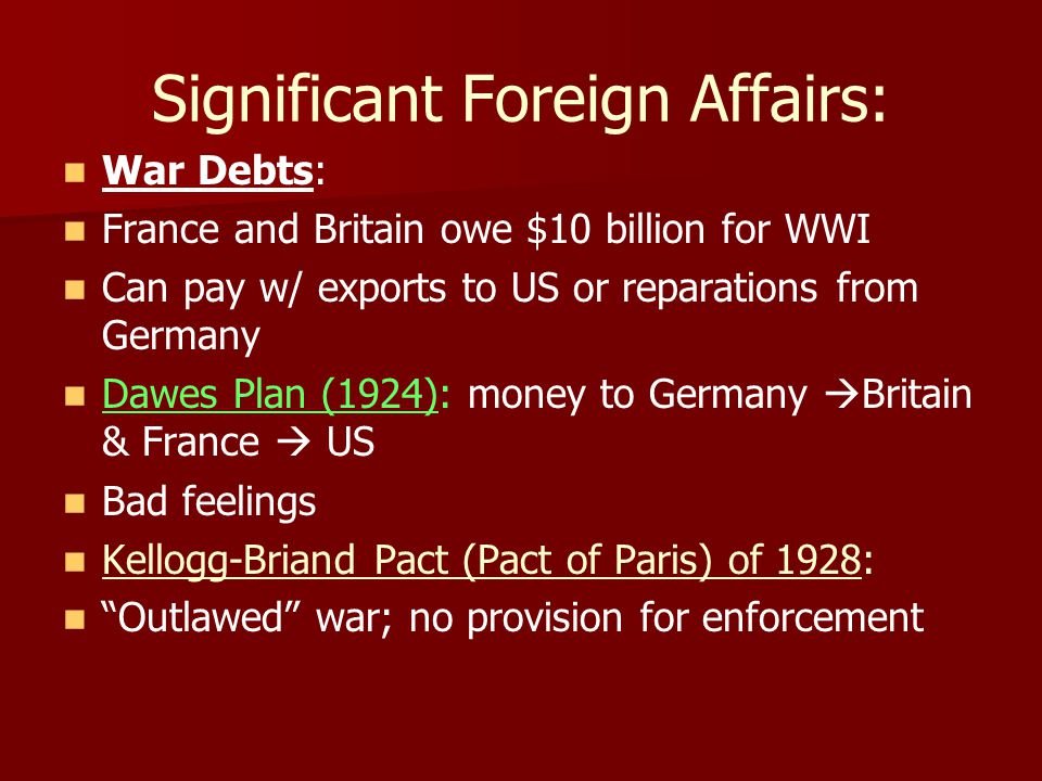 Significant Foreign Affairs: War Debts: France and Britain owe $10 billion for WWI Can pay w/ exports to US or reparations from Germany Dawes Plan (1924): money to Germany  Britain & France  US Bad feelings Kellogg-Briand Pact (Pact of Paris) of 1928: Outlawed war; no provision for enforcement