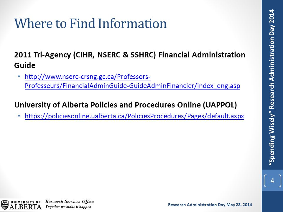 Spending Wisely Research Administration Day 2014 Research Services Office Together we make it happen Research Administration Day May 28, 2014 2011 Tri-Agency (CIHR, NSERC & SSHRC) Financial Administration Guide http://www.nserc-crsng.gc.ca/Professors- Professeurs/FinancialAdminGuide-GuideAdminFinancier/index_eng.asp http://www.nserc-crsng.gc.ca/Professors- Professeurs/FinancialAdminGuide-GuideAdminFinancier/index_eng.asp University of Alberta Policies and Procedures Online (UAPPOL) https://policiesonline.ualberta.ca/PoliciesProcedures/Pages/default.aspx Where to Find Information 4