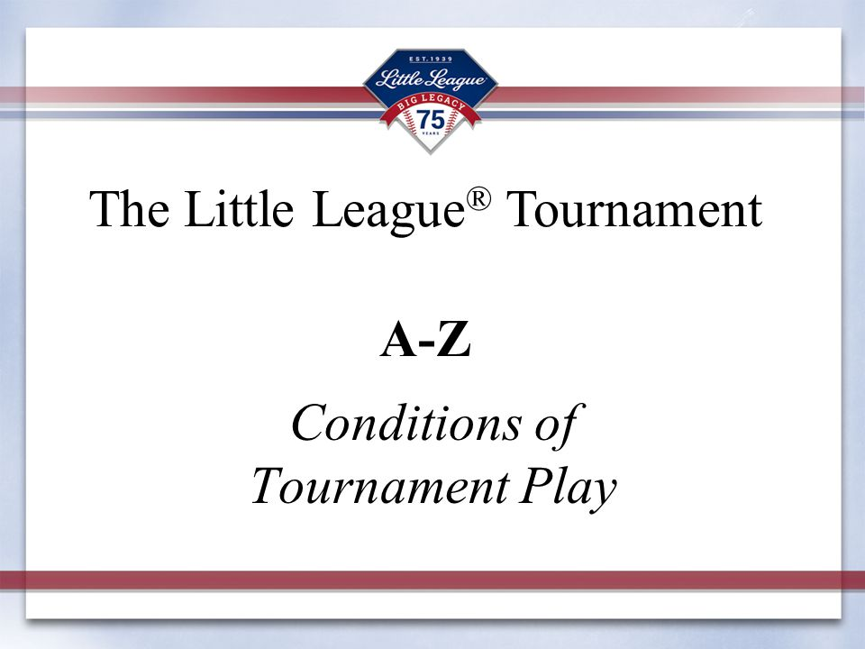 Conditions of Tournament Play The Little League ® Tournament A-Z