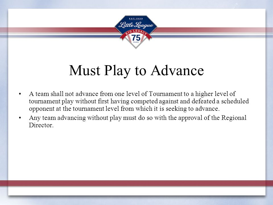 Must Play to Advance A team shall not advance from one level of Tournament to a higher level of tournament play without first having competed against and defeated a scheduled opponent at the tournament level from which it is seeking to advance.