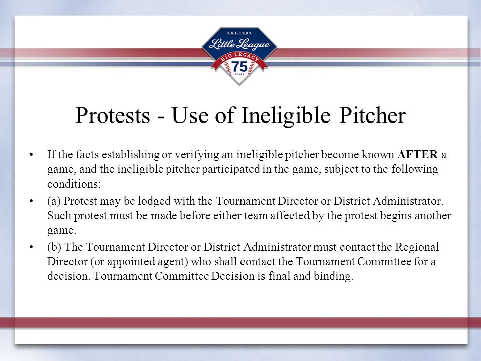 Protests - Use of Ineligible Pitcher If the facts establishing or verifying an ineligible pitcher become known AFTER a game, and the ineligible pitcher participated in the game, subject to the following conditions: (a) Protest may be lodged with the Tournament Director or District Administrator.
