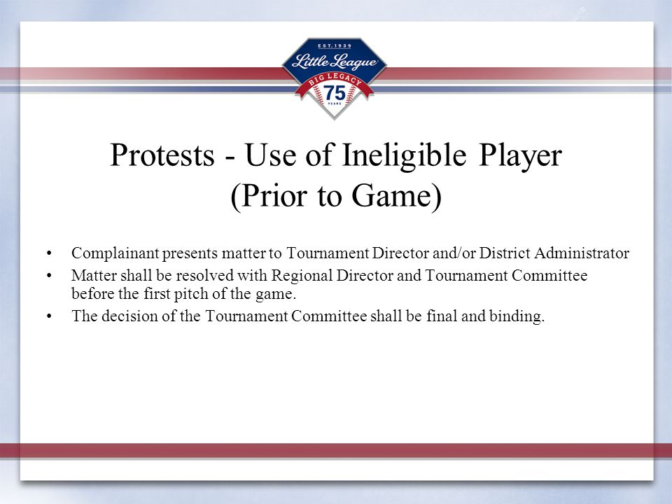 Protests - Use of Ineligible Player (Prior to Game) Complainant presents matter to Tournament Director and/or District Administrator Matter shall be resolved with Regional Director and Tournament Committee before the first pitch of the game.