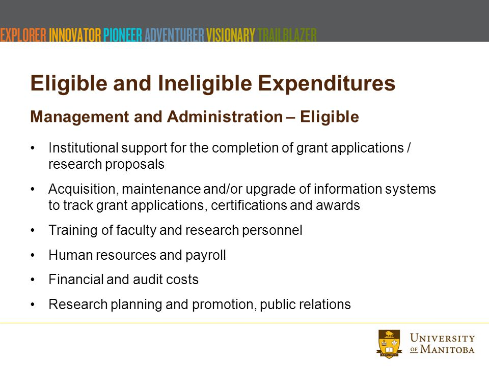Eligible and Ineligible Expenditures Management and Administration – Eligible Institutional support for the completion of grant applications / research proposals Acquisition, maintenance and/or upgrade of information systems to track grant applications, certifications and awards Training of faculty and research personnel Human resources and payroll Financial and audit costs Research planning and promotion, public relations