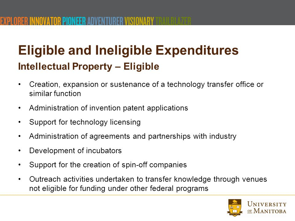 Eligible and Ineligible Expenditures Intellectual Property – Eligible Creation, expansion or sustenance of a technology transfer office or similar function Administration of invention patent applications Support for technology licensing Administration of agreements and partnerships with industry Development of incubators Support for the creation of spin-off companies Outreach activities undertaken to transfer knowledge through venues not eligible for funding under other federal programs
