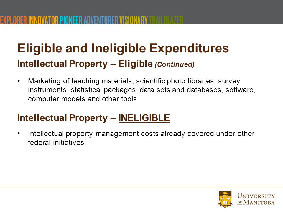 Eligible and Ineligible Expenditures Intellectual Property – Eligible (Continued) Marketing of teaching materials, scientific photo libraries, survey instruments, statistical packages, data sets and databases, software, computer models and other tools Intellectual Property – INELIGIBLE Intellectual property management costs already covered under other federal initiatives