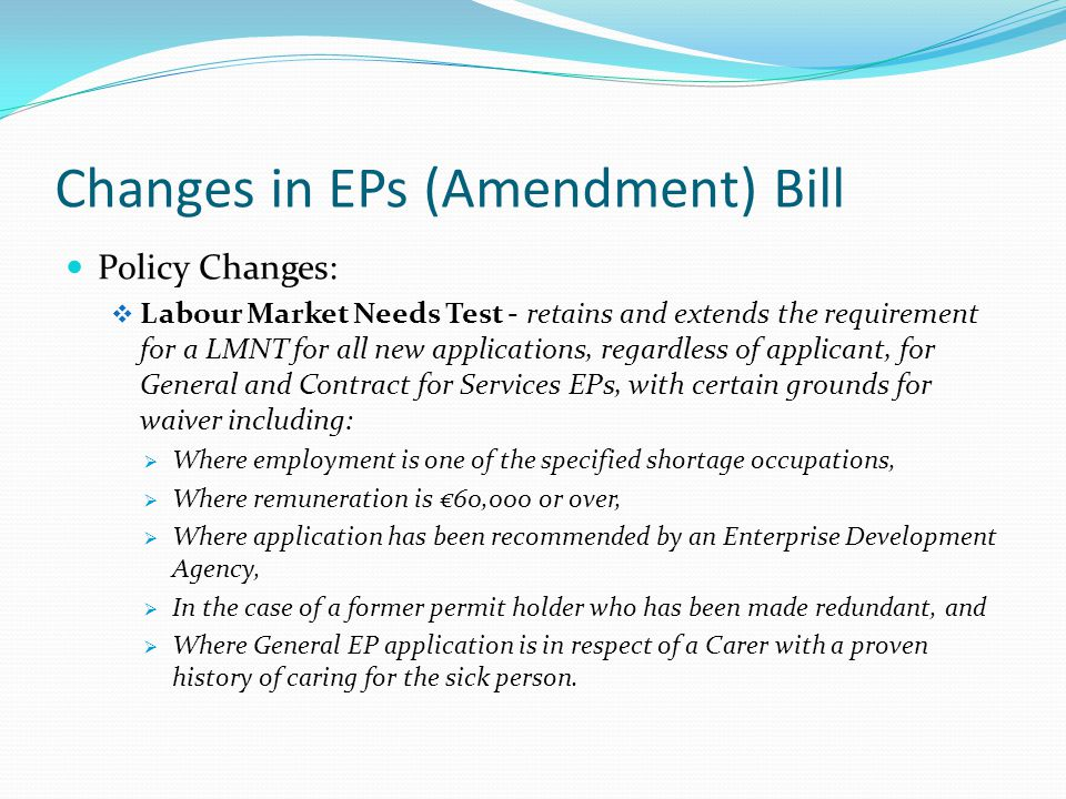 Changes in EPs (Amendment) Bill Policy Changes:  Labour Market Needs Test - retains and extends the requirement for a LMNT for all new applications, regardless of applicant, for General and Contract for Services EPs, with certain grounds for waiver including:  Where employment is one of the specified shortage occupations,  Where remuneration is €60,000 or over,  Where application has been recommended by an Enterprise Development Agency,  In the case of a former permit holder who has been made redundant, and  Where General EP application is in respect of a Carer with a proven history of caring for the sick person.