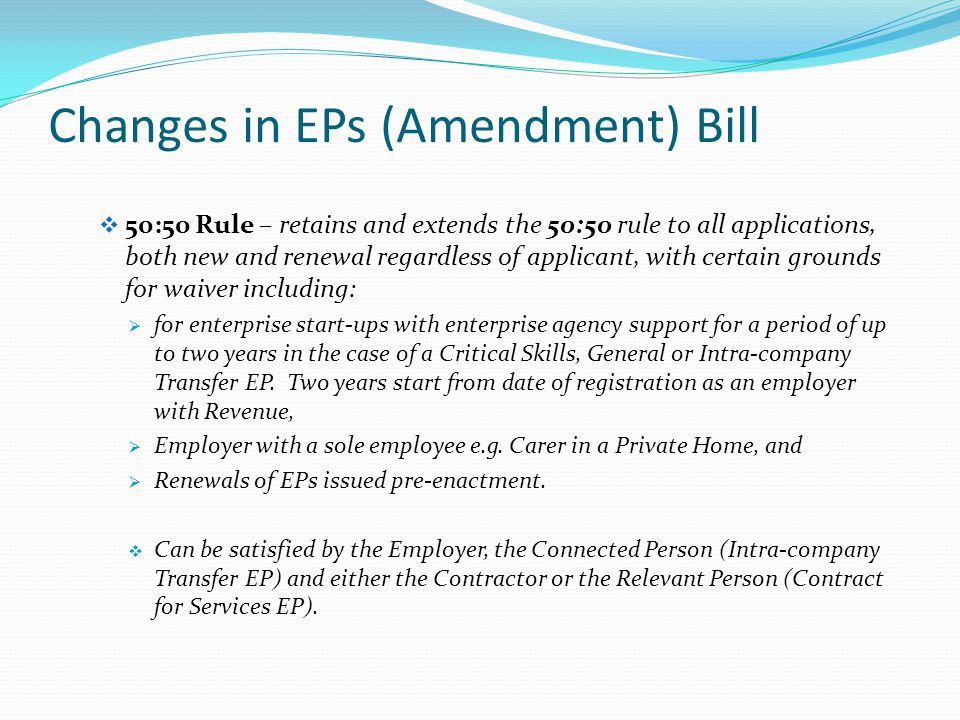 Changes in EPs (Amendment) Bill  50:50 Rule – retains and extends the 50:50 rule to all applications, both new and renewal regardless of applicant, with certain grounds for waiver including:  for enterprise start-ups with enterprise agency support for a period of up to two years in the case of a Critical Skills, General or Intra-company Transfer EP.