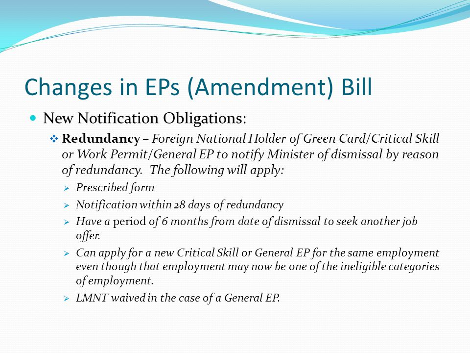 Changes in EPs (Amendment) Bill New Notification Obligations:  Redundancy – Foreign National Holder of Green Card/Critical Skill or Work Permit/General EP to notify Minister of dismissal by reason of redundancy.