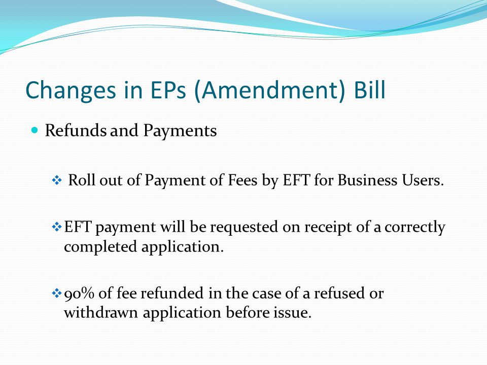Changes in EPs (Amendment) Bill Refunds and Payments  Roll out of Payment of Fees by EFT for Business Users.