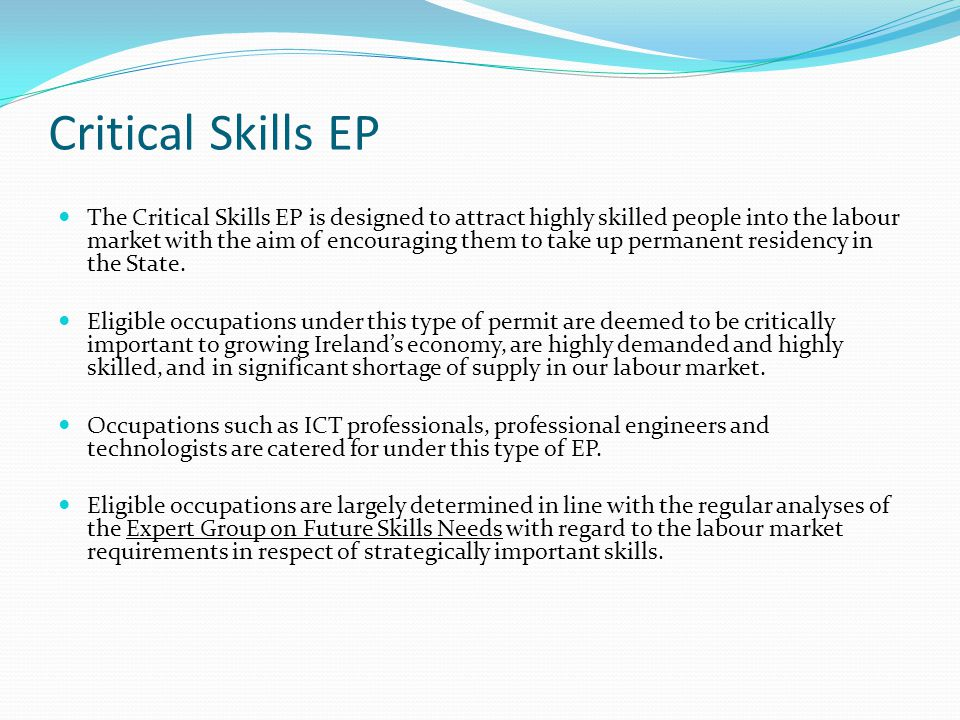Critical Skills EP The Critical Skills EP is designed to attract highly skilled people into the labour market with the aim of encouraging them to take up permanent residency in the State.