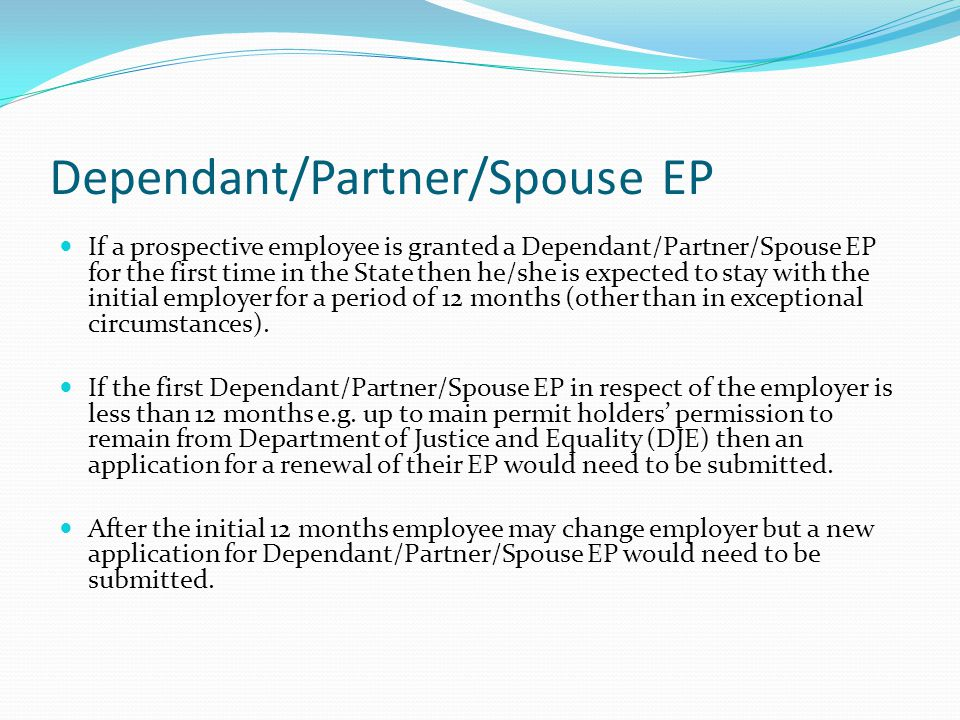 Dependant/Partner/Spouse EP If a prospective employee is granted a Dependant/Partner/Spouse EP for the first time in the State then he/she is expected to stay with the initial employer for a period of 12 months (other than in exceptional circumstances).