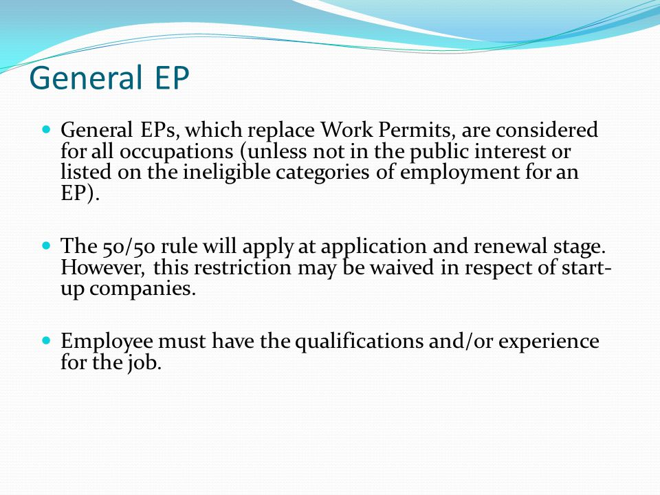 General EP General EPs, which replace Work Permits, are considered for all occupations (unless not in the public interest or listed on the ineligible categories of employment for an EP).