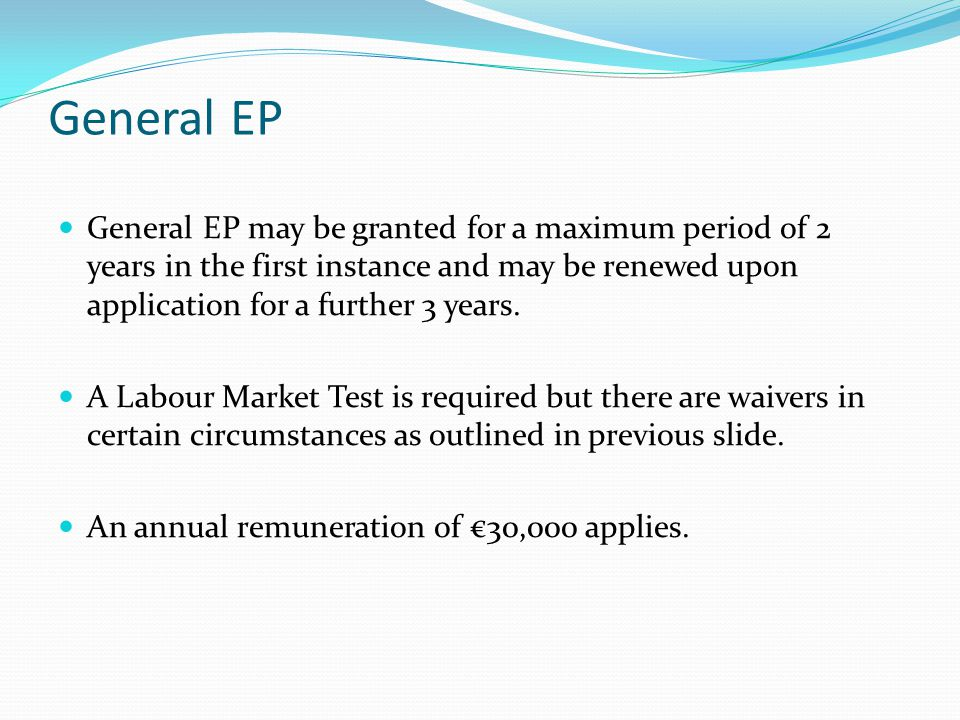 General EP General EP may be granted for a maximum period of 2 years in the first instance and may be renewed upon application for a further 3 years.