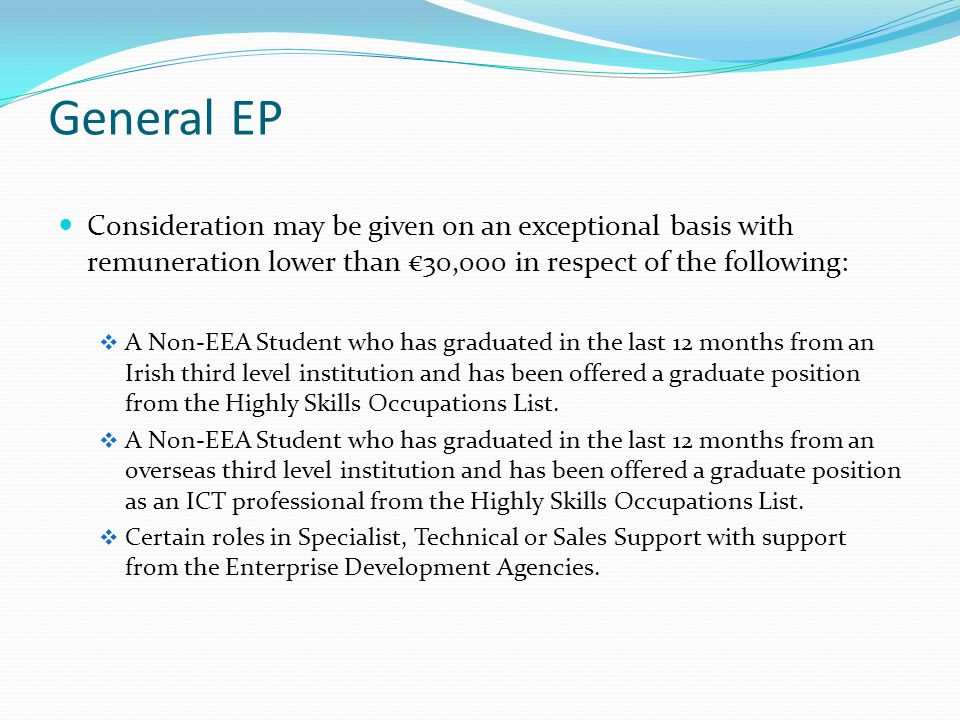 General EP Consideration may be given on an exceptional basis with remuneration lower than €30,000 in respect of the following:  A Non-EEA Student who has graduated in the last 12 months from an Irish third level institution and has been offered a graduate position from the Highly Skills Occupations List.