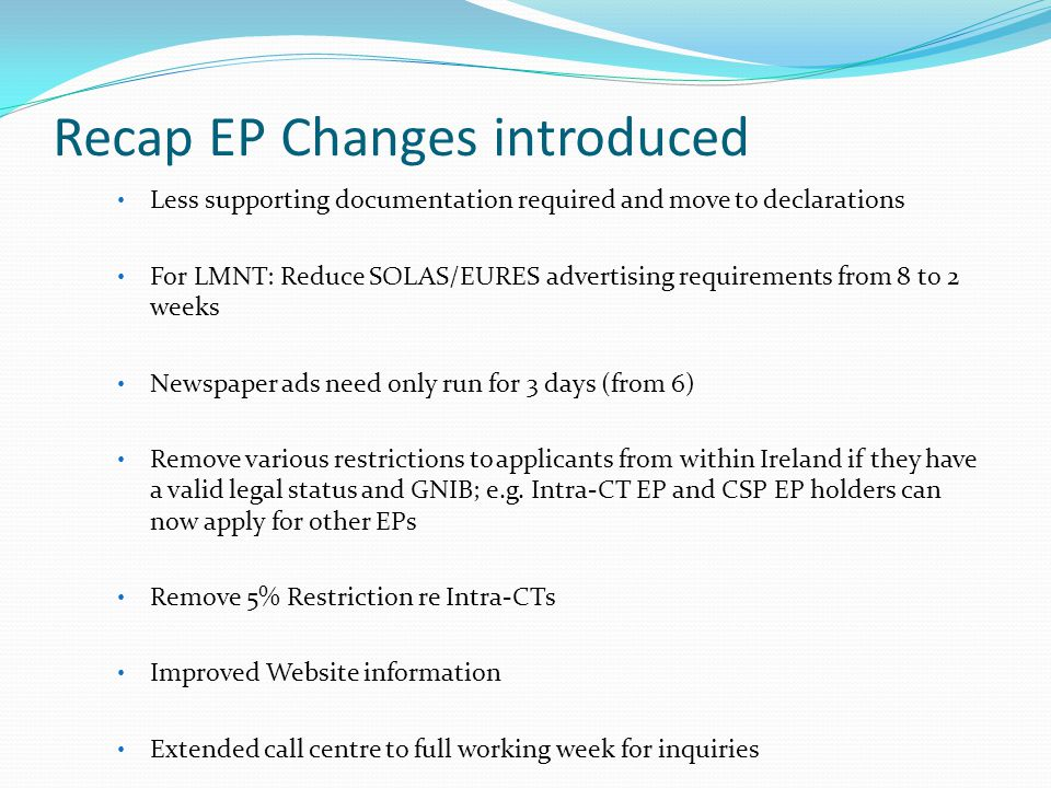 Recap EP Changes introduced Less supporting documentation required and move to declarations For LMNT: Reduce SOLAS/EURES advertising requirements from 8 to 2 weeks Newspaper ads need only run for 3 days (from 6) Remove various restrictions to applicants from within Ireland if they have a valid legal status and GNIB; e.g.