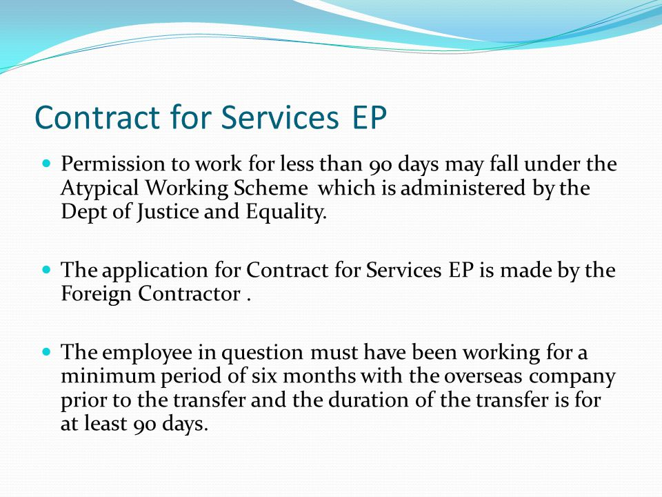 Contract for Services EP Permission to work for less than 90 days may fall under the Atypical Working Scheme which is administered by the Dept of Justice and Equality.