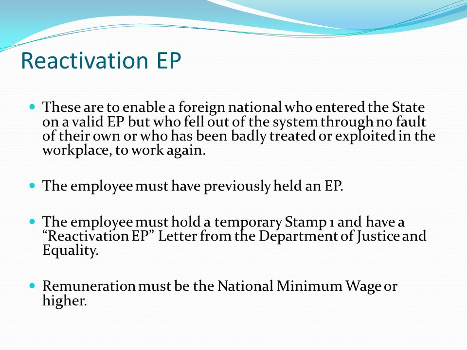 Reactivation EP These are to enable a foreign national who entered the State on a valid EP but who fell out of the system through no fault of their own or who has been badly treated or exploited in the workplace, to work again.