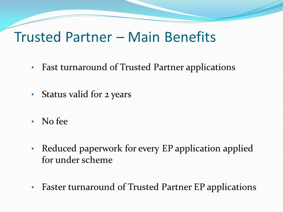 Trusted Partner – Main Benefits Fast turnaround of Trusted Partner applications Status valid for 2 years No fee Reduced paperwork for every EP application applied for under scheme Faster turnaround of Trusted Partner EP applications