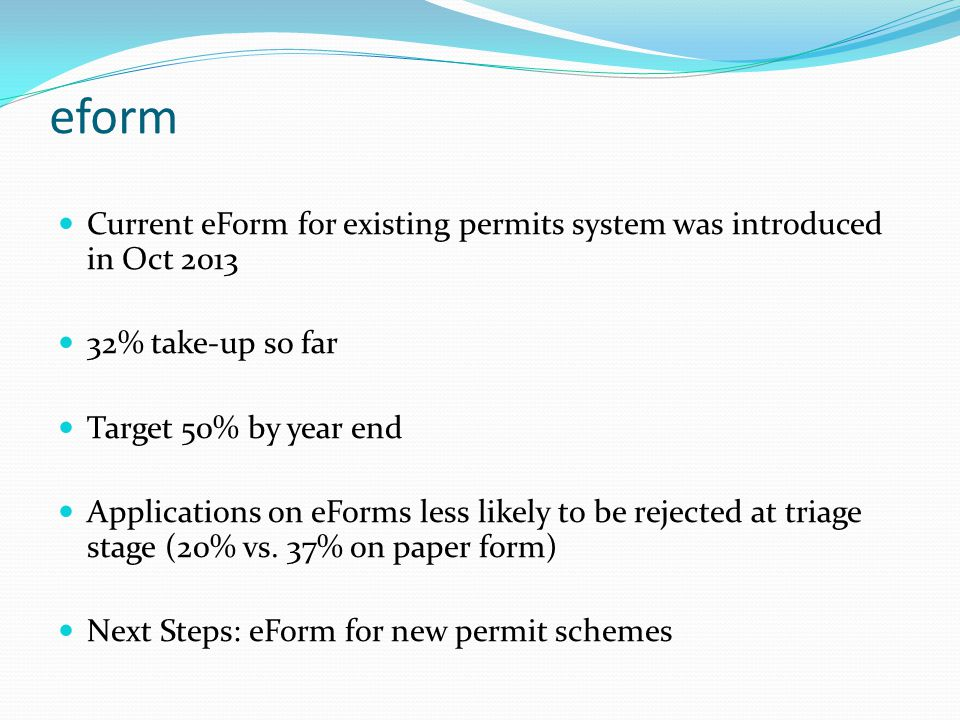 eform Current eForm for existing permits system was introduced in Oct 2013 32% take-up so far Target 50% by year end Applications on eForms less likely to be rejected at triage stage (20% vs.