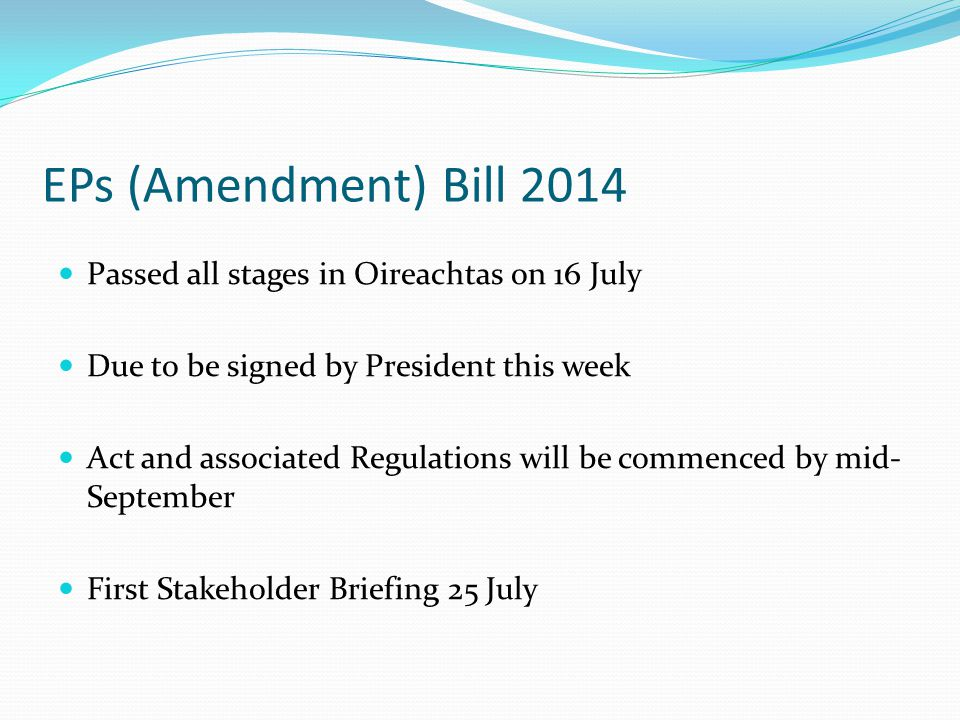 EPs (Amendment) Bill 2014 Passed all stages in Oireachtas on 16 July Due to be signed by President this week Act and associated Regulations will be commenced by mid- September First Stakeholder Briefing 25 July