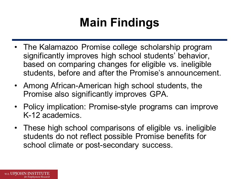 Main Findings The Kalamazoo Promise college scholarship program significantly improves high school students' behavior, based on comparing changes for eligible vs.