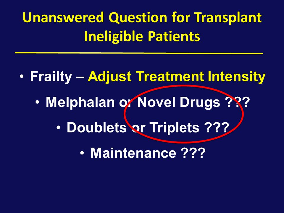Unanswered Question for Transplant Ineligible Patients Frailty – Adjust Treatment Intensity Melphalan or Novel Drugs ??? Doublets or Triplets ??? Main