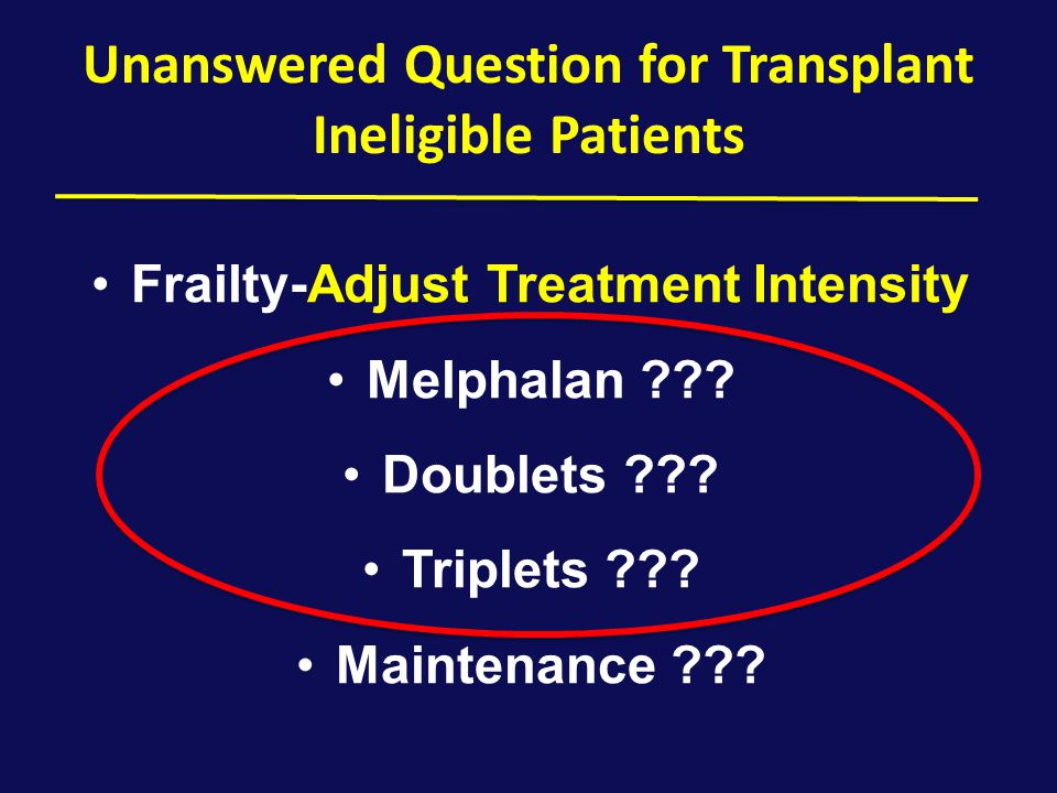Unanswered Question for Transplant Ineligible Patients Frailty-Adjust Treatment Intensity Melphalan ??? Doublets ??? Triplets ??? Maintenance ???