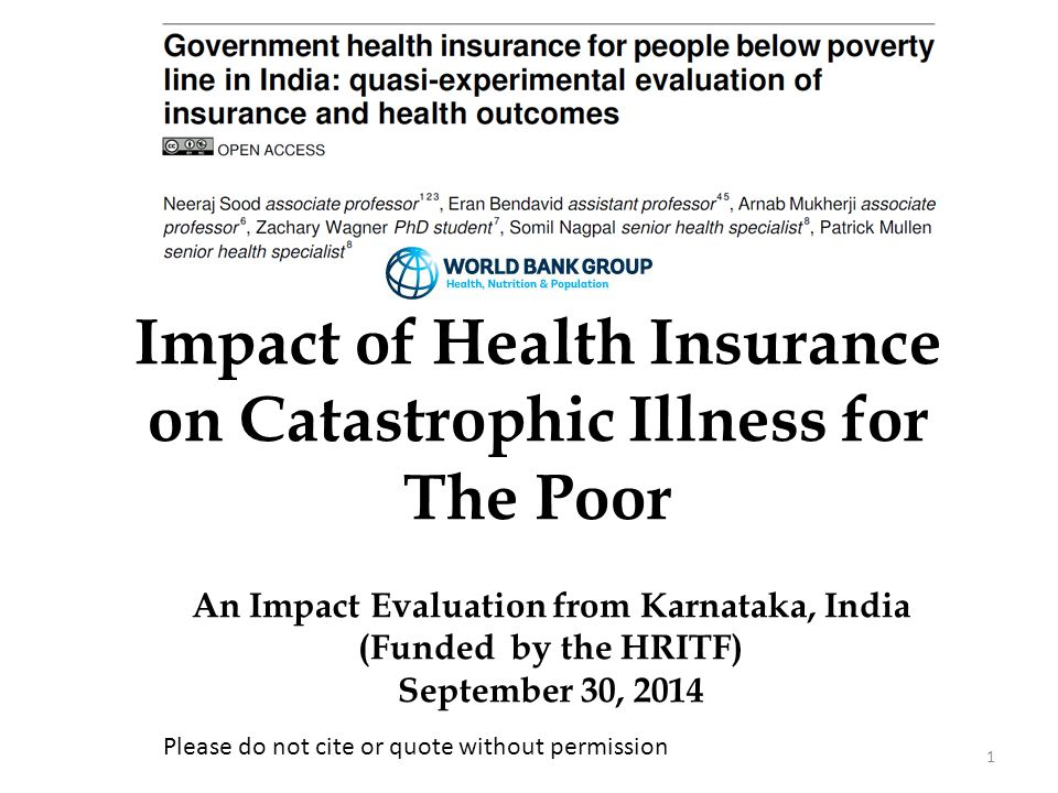 1 Impact of Health Insurance on Catastrophic Illness for The Poor An Impact Evaluation from Karnataka, India (Funded by the HRITF) September 30, 2014 Please do not cite or quote without permission