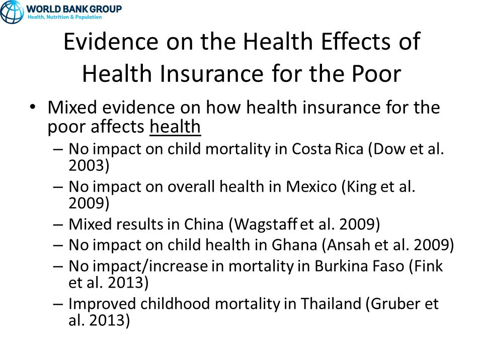 Evidence on the Health Effects of Health Insurance for the Poor Mixed evidence on how health insurance for the poor affects health – No impact on child mortality in Costa Rica (Dow et al.