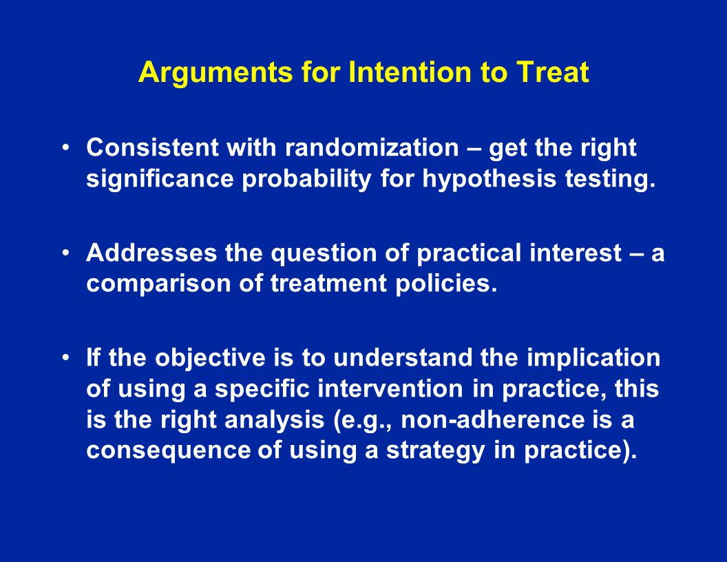 Arguments for Intention to Treat Consistent with randomization – get the right significance probability for hypothesis testing. Addresses the question