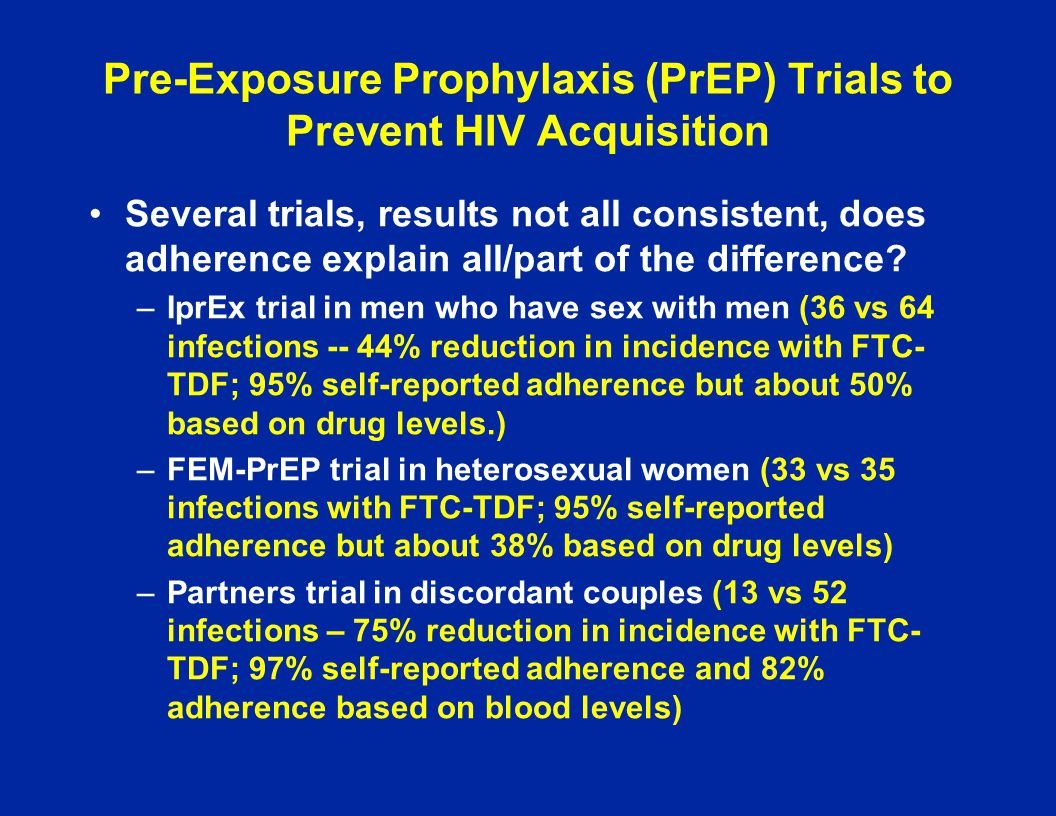 Pre-Exposure Prophylaxis (PrEP) Trials to Prevent HIV Acquisition Several trials, results not all consistent, does adherence explain all/part of the d