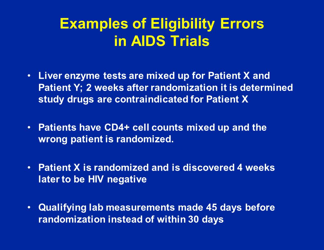 Examples of Eligibility Errors in AIDS Trials Liver enzyme tests are mixed up for Patient X and Patient Y; 2 weeks after randomization it is determine